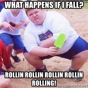American Fat Kid - WHAT HAPPENS IF i FALL? ROLLIN ROLLIN ROLLIN ROLLIN roLling!