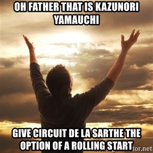 Praise - oh father that is Kazunori Yamauchi give circuit de la sarthe the option of a rolling start