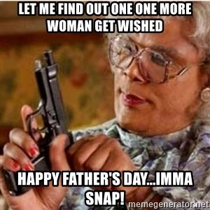 Madea-gun meme - Let me find out one one more woman get wished Happy Father's Day...imma snap!