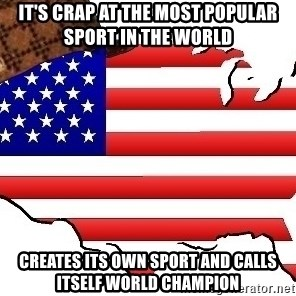 Scumbag America - it's crap at the most popular sport in the world Creates its own sport and calls itself world champion