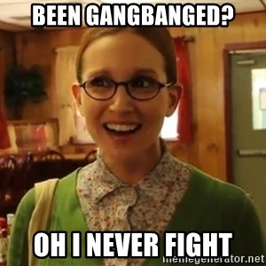 Sexually Oblivious Female - been gangbanged?  oh i never fight