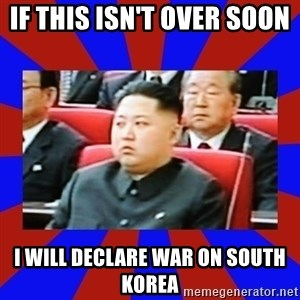 kim jong un - If this isn't over soon  I will declare war on South Korea