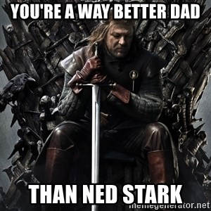 Eddard Stark - You're a way better dad Than Ned stark