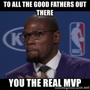 Kevin Durant MVP - TO ALL THE GOOD FATHERS OUT THERE                                                           YOU THE REAL MVP