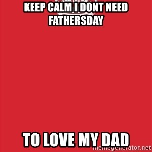 Keep Calm 1 - keep calm i dont need fathersday to love my dad