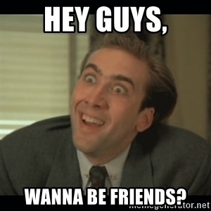 Nick Cage - Hey guys, Wanna be friends?