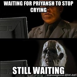 Still waiting w - waiting for Priyansh to stop crying still waiting