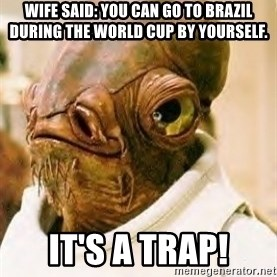 Its A Trap - wife said: you can go to Brazil during the world cup by yourself. It's a trap!