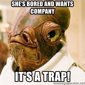 Its A Trap - SHE'S BORED AND WANTS COMPANY IT'S A TRAP!