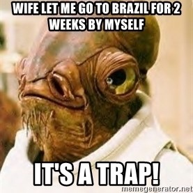 Its A Trap - wife let me go to Brazil for 2 weeks by myself it's a trap!