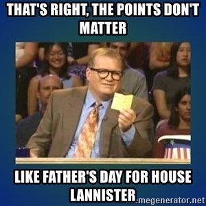 drew carey - That's right, the points don't matter Like Father's Day for House Lannister