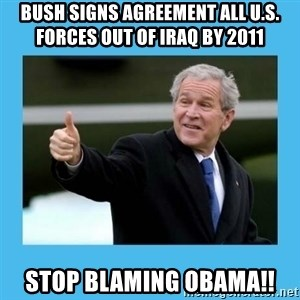 Bush thumbs up - Bush SIGNS agreement ALL U.S. FORCES OUT OF IRAQ by 2011 Stop Blaming Obama!!