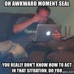 Meme Dad - Oh awkward moment seal You really don't know how to act in that situation, do you