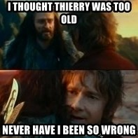 Never Have I Been So Wrong - I thought thierry was too old Never have i been so wrong