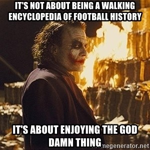 The joker burning money - it's not about being a walking encyclopedia of football history it's about enjoying the god damn thing