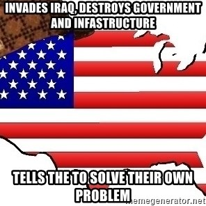 Scumbag America - Invades IRAQ, DESTROYS GOVERNMENT AND INFASTRUCTURE TELLS THE TO SOLVE THEIR OWN PROBLEM