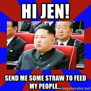 kim jong un - Hi Jen! Send me some straw to feed my people...