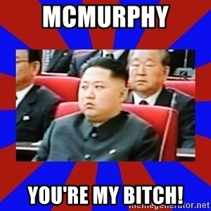 kim jong un - McMurphy  You're my bitch!