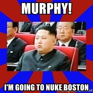 kim jong un - Murphy! I'm going to nuke boston