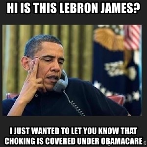 obama J phone - hi is this lebron james? I just wanted to let you know that choking is covered under obamacare