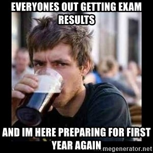 Bad student - Everyones out getting exam results and im here preparing for first year again
