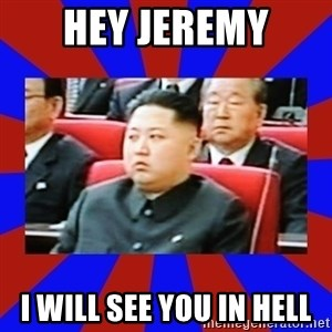 kim jong un - Hey Jeremy I will see you in hell