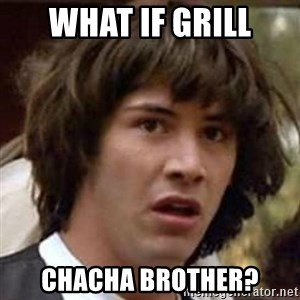 Conspiracy Guy - What if grill ChaCha brother?