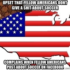 Scumbag America - Upset that fellow Americans dont give a shit about soccer Complains when fellow americans post about soccer on facebook