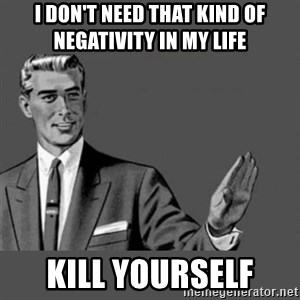Kill Yourself NoCaption - i don't need that kind of negativity in my life kill yourself