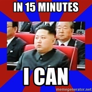 kim jong un - In 15 minutes  I can