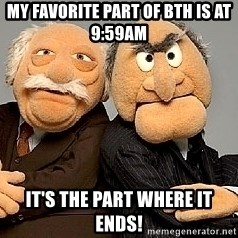 Statler_and_Waldorf - My favorite part of BTH is at 9:59am It's the part where it ends!