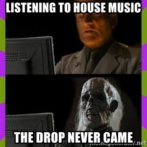 ill just wait here - listening to house music the drop never came
