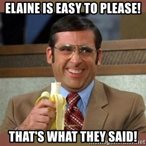 steve carell - Elaine is easy to please! That's what THEY said!