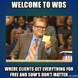 drew carey - WELCOME TO WDS WHERE CLIENTS GET EVERYTHING FOR FREE AND SOW's DON'T MATTER