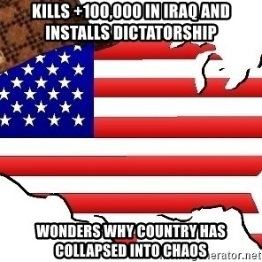 Scumbag America - kills +100,000 in iraq and installs dictatorship wonders why country has collapsed into chaos