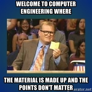 drew carey - Welcome to computer engineering where  The material is made up and the points don't matter