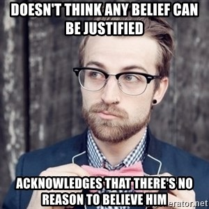 Scumbag Analytic Philosopher - doesn't think any belief can be justified acknowledges that there's no reason to believe him