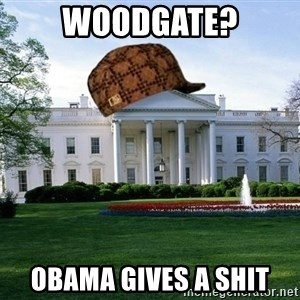 scumbag whitehouse - woodgate? obama gives a shit