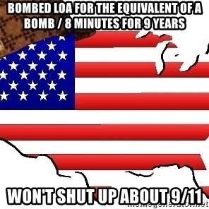 Scumbag America - Bombed Loa for the equivalent of a bomb / 8 minutes for 9 years Won't shut up about 9/11