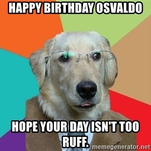 Business Dog - Happy Birthday Osvaldo Hope your day isn't too ruff.