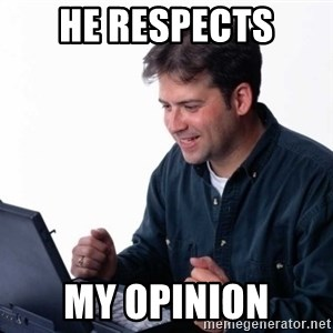 Net Noob - HE RESPECTS MY OPINION
