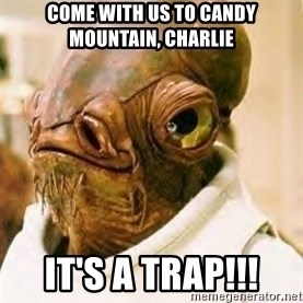 Its A Trap - Come with us to Candy Mountain, Charlie IT'S A TRAP!!!