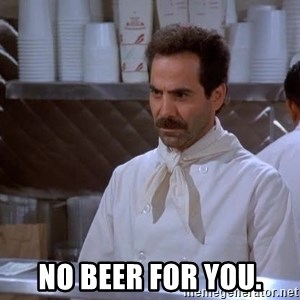 soup nazi -  No beer for you.