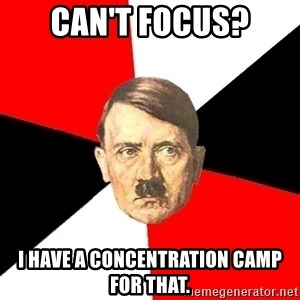Advice Hitler - Can't focus? I have a concentration camp for that.
