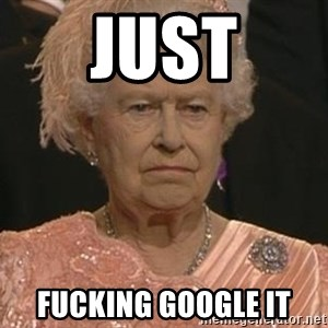 Queen Elizabeth Meme - just fucking google it