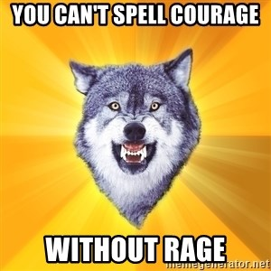 Courage Wolf - you can't spell courage without rage