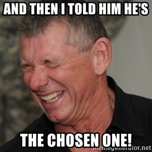Vince McMahon laughing - and then i told him He's  The Chosen One!