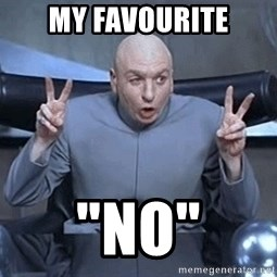 "DR EVIL FINGERTHINGY - my favourite ""no"""