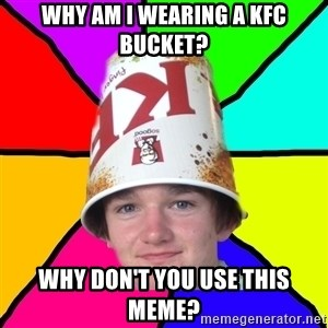 Bad Braydon - Why am I wearing a KFC bucket? Why don't you use this meme?