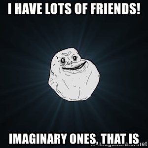 Forever Alone - I have lots of friends! Imaginary ones, that is